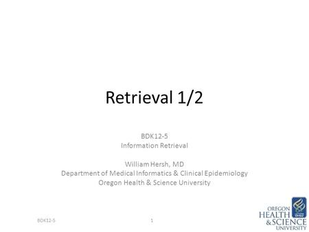 Retrieval 1/2 BDK12-5 Information Retrieval William Hersh, MD Department of Medical Informatics & Clinical Epidemiology Oregon Health & Science University.
