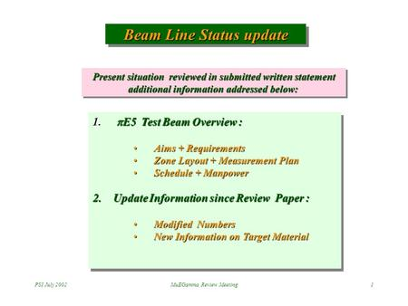 PSI July 2002MuEGamma Review Meeting1 Beam Line Status update 1.  E5 Test Beam Overview : Aims + RequirementsAims + Requirements Zone Layout + Measurement.