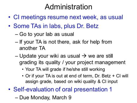 Administration CI meetings resume next week, as usual Some TAs in labs, plus Dr. Betz –Go to your lab as usual –If your TA is not there, ask for help from.