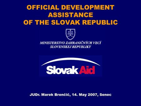 OFFICIAL DEVELOPMENT ASSISTANCE OF THE SLOVAK REPUBLIC JUDr. Marek Brenčič, 14. May 2007, Senec.