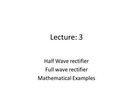 Lecture: 3 Half Wave rectifier Full wave rectifier Mathematical Examples.