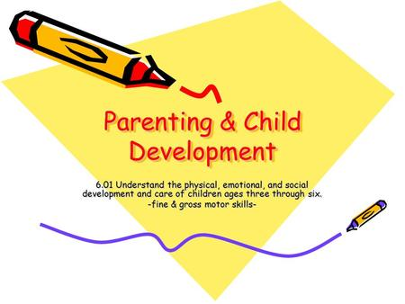 Parenting & Child Development 6.01 Understand the physical, emotional, and social development and care of children ages three through six. -fine & gross.