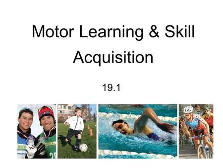 Motor Learning & Skill Acquisition 19.1. Basic Principles of Motor Learning and Skill Acquisition The more we perform a skill, the better we get at it.