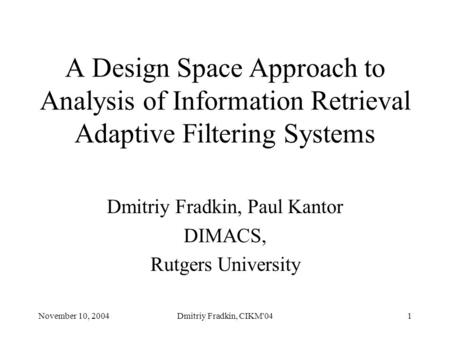 November 10, 2004Dmitriy Fradkin, CIKM'041 A Design Space Approach to Analysis of Information Retrieval Adaptive Filtering Systems Dmitriy Fradkin, Paul.