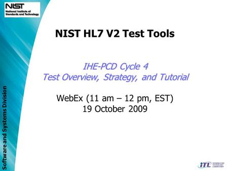 Software and Systems Division IHE-PCD Cycle 4 Test Overview, Strategy, and Tutorial NIST HL7 V2 Test Tools IHE-PCD Cycle 4 Test Overview, Strategy, and.