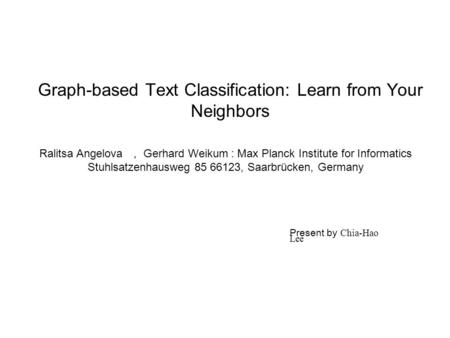 Graph-based Text Classification: Learn from Your Neighbors Ralitsa Angelova , Gerhard Weikum : Max Planck Institute for Informatics Stuhlsatzenhausweg.