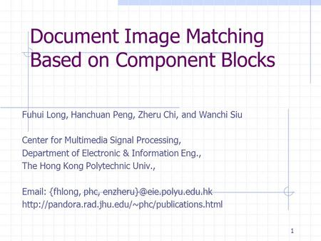 1 Document Image Matching Based on Component Blocks Fuhui Long, Hanchuan Peng, Zheru Chi, and Wanchi Siu Center for Multimedia Signal Processing, Department.