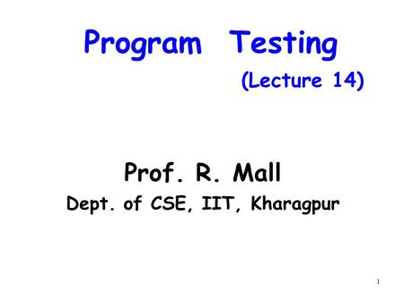 1 Program Testing (Lecture 14) Prof. R. Mall Dept. of CSE, IIT, Kharagpur.