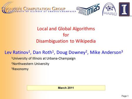 Page 1 March 2011 Local and Global Algorithms for Disambiguation to Wikipedia Lev Ratinov 1, Dan Roth 1, Doug Downey 2, Mike Anderson 3 1 University of.