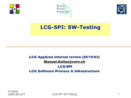 M Gallas CERN EP-SFT LCG-SPI: SW-Testing1 LCG AppArea internal review (20/10/03) LCG/SPI LCG Software Process & Infrastructure.