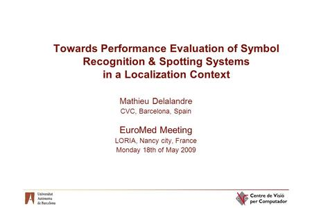 Towards Performance Evaluation of Symbol Recognition & Spotting Systems in a Localization Context Mathieu Delalandre CVC, Barcelona, Spain EuroMed Meeting.