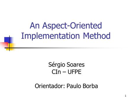 1 An Aspect-Oriented Implementation Method Sérgio Soares CIn – UFPE Orientador: Paulo Borba.