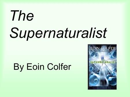 The Supernaturalist By Eoin Colfer. About the author From Ireland Was a teacher Has two children Can now support his family with his writing Best know.