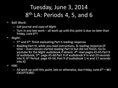 Tuesday, June 3, 2014 8 th LA: Periods 4, 5, and 6 Bell Work: – Get journal and copy of Night – Turn in any late work – all work up until this point is.