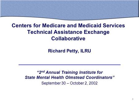 "Centers for Medicare and Medicaid Services Technical Assistance Exchange Collaborative Richard Petty, ILRU ""2 nd Annual Training Institute for State Mental."
