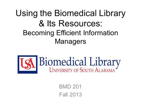Using the Biomedical Library & Its Resources: Becoming Efficient Information Managers BMD 201 Fall 2013.