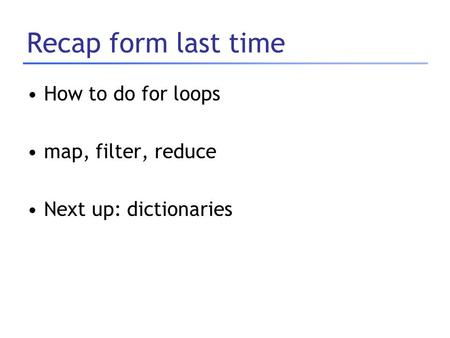 Recap form last time How to do for loops map, filter, reduce Next up: dictionaries.