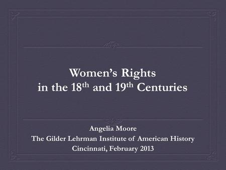 Women's Rights in the 18 th and 19 th Centuries Angelia Moore The Gilder Lehrman Institute of American History Cincinnati, February 2013.