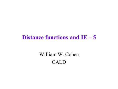 Distance functions and IE – 5 William W. Cohen CALD.