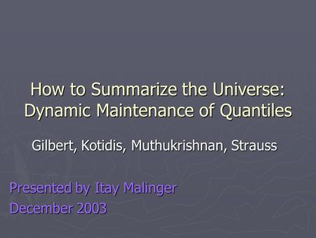 How to Summarize the Universe: Dynamic Maintenance of Quantiles Gilbert, Kotidis, Muthukrishnan, Strauss Presented by Itay Malinger December 2003.