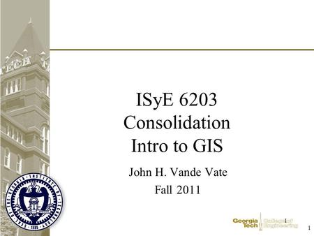 1 1 ISyE 6203 Consolidation Intro to GIS John H. Vande Vate Fall 2011.