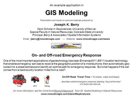 An example application in GIS Modeling Presentation and hands-on exercise materials prepared by Joseph K. Berry Keck Scholar in Geosciences, University.