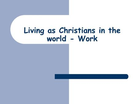 Living as Christians in the world - Work. Work  The rest of the series  Who God is  Who we are  The place of work  What does God want us to do?