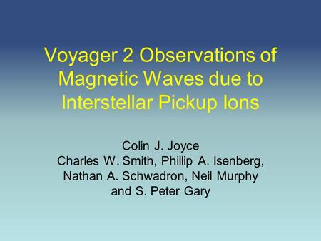 Voyager 2 Observations of Magnetic Waves due to Interstellar Pickup Ions Colin J. Joyce Charles W. Smith, Phillip A. Isenberg, Nathan A. Schwadron, Neil.