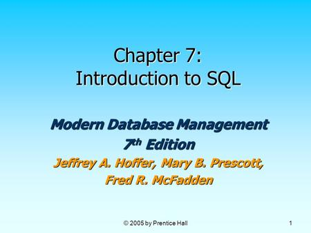 © 2005 by Prentice Hall 1 Chapter 7: Introduction to SQL Modern Database Management 7 th Edition Jeffrey A. Hoffer, Mary B. Prescott, Fred R. McFadden.