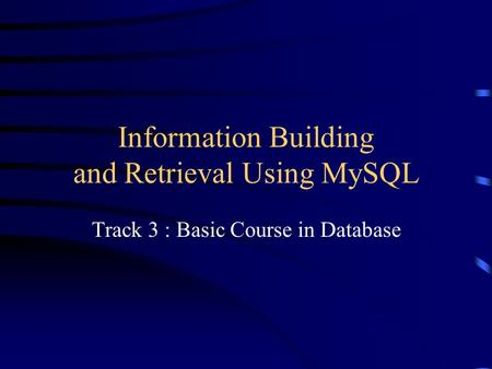 Information Building and Retrieval Using MySQL Track 3 : Basic Course in Database.