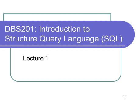 1 DBS201: Introduction to Structure Query Language (SQL) Lecture 1.