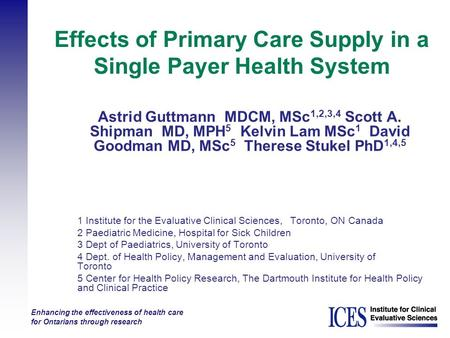 Enhancing the effectiveness of health care for Ontarians through research Effects of Primary Care Supply in a Single Payer Health System Astrid Guttmann.