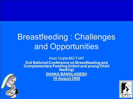 Breastfeeding : Challenges and Opportunities Arun Gupta MD FIAP 2nd National Conference on Breastfeeding and Complementary Feeding (Infant and young Child.