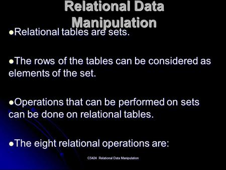 CS424 Relational Data Manipulation Relational Data Manipulation Relational tables are sets. Relational tables are sets. The rows of the tables can be considered.