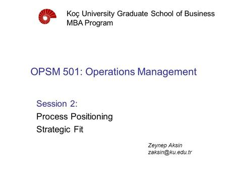 OPSM 501: Operations Management Session 2: Process Positioning Strategic Fit Koç University Graduate School of Business MBA Program Zeynep Aksin