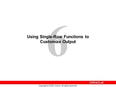 6 Copyright © 2006, Oracle. All rights reserved. Using Single-Row Functions to Customize Output.
