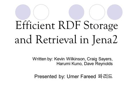 Efficient RDF Storage and Retrieval in Jena2 Written by: Kevin Wilkinson, Craig Sayers, Harumi Kuno, Dave Reynolds Presented by: Umer Fareed 파리드.