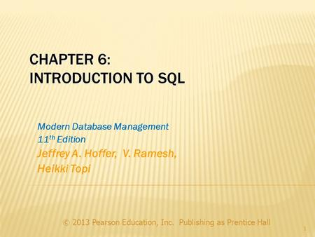CHAPTER 6: INTRODUCTION TO SQL © 2013 Pearson Education, Inc. Publishing as Prentice Hall 1 Modern Database Management 11 th Edition Jeffrey A. Hoffer,