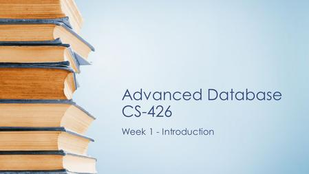 Advanced Database CS-426 Week 1 - Introduction. Database Management System DBMS contains information about a particular enterprise Collection of interrelated.