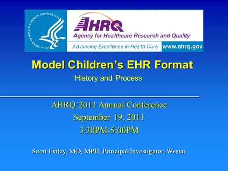 Model Children's EHR Format AHRQ 2011 Annual Conference September 19, 2011 3:30PM-5:00PM Scott Finley, MD, MPH, Principal Investigator, Westat History.