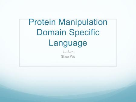 Protein Manipulation Domain Specific Language Lu Sun Shuo Wu.