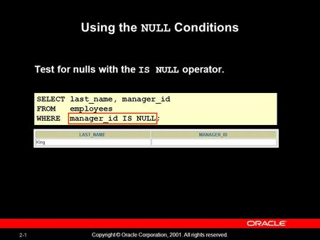 2-1 Copyright © Oracle Corporation, 2001. All rights reserved. Using the NULL Conditions Test for nulls with the IS NULL operator. SELECT last_name, manager_id.