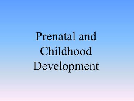 Prenatal and Childhood Development. The Beginnings of Life: Prenatal Development.