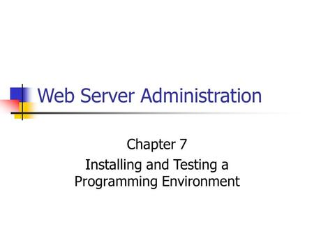 Web Server Administration Chapter 7 Installing and Testing a Programming Environment.
