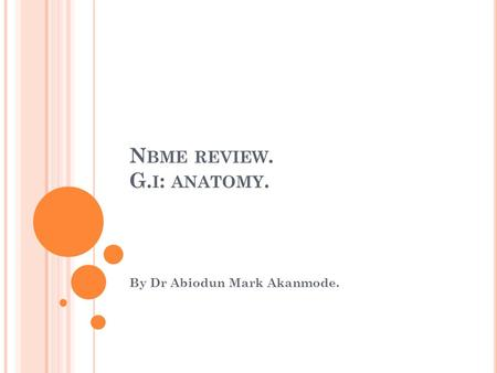 N BME REVIEW. G. I : ANATOMY. By Dr Abiodun Mark Akanmode.