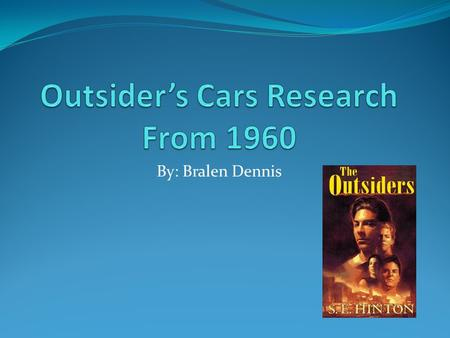 By: Bralen Dennis. My Research My research is about cars from the 1960's from what we think of cars today in the world of the Outsiders!