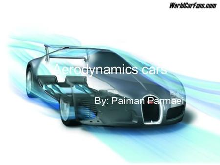 Aerodynamics cars By: Paiman Parmaei. What does aerodynamic means? Aerodynamics is the study of moving gases (in this case air) over a body in motion,