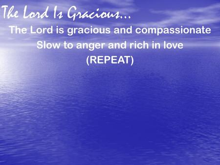The Lord Is Gracious… The Lord is gracious and compassionate Slow to anger and rich in love (REPEAT)