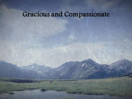Gracious and Compassionate. The Lord is gracious and compassionate Slow to anger, and rich in love The lord is gracious and compassionate Slow to anger,