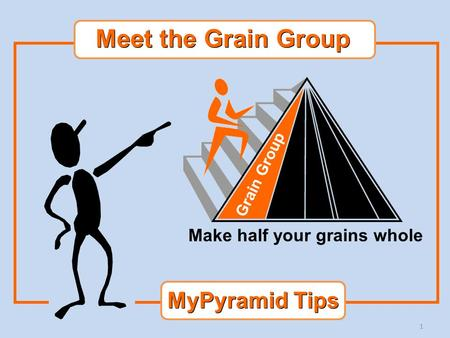 1 Grain Group Make half your grains whole MyPyramid Tips Meet the Grain Group.